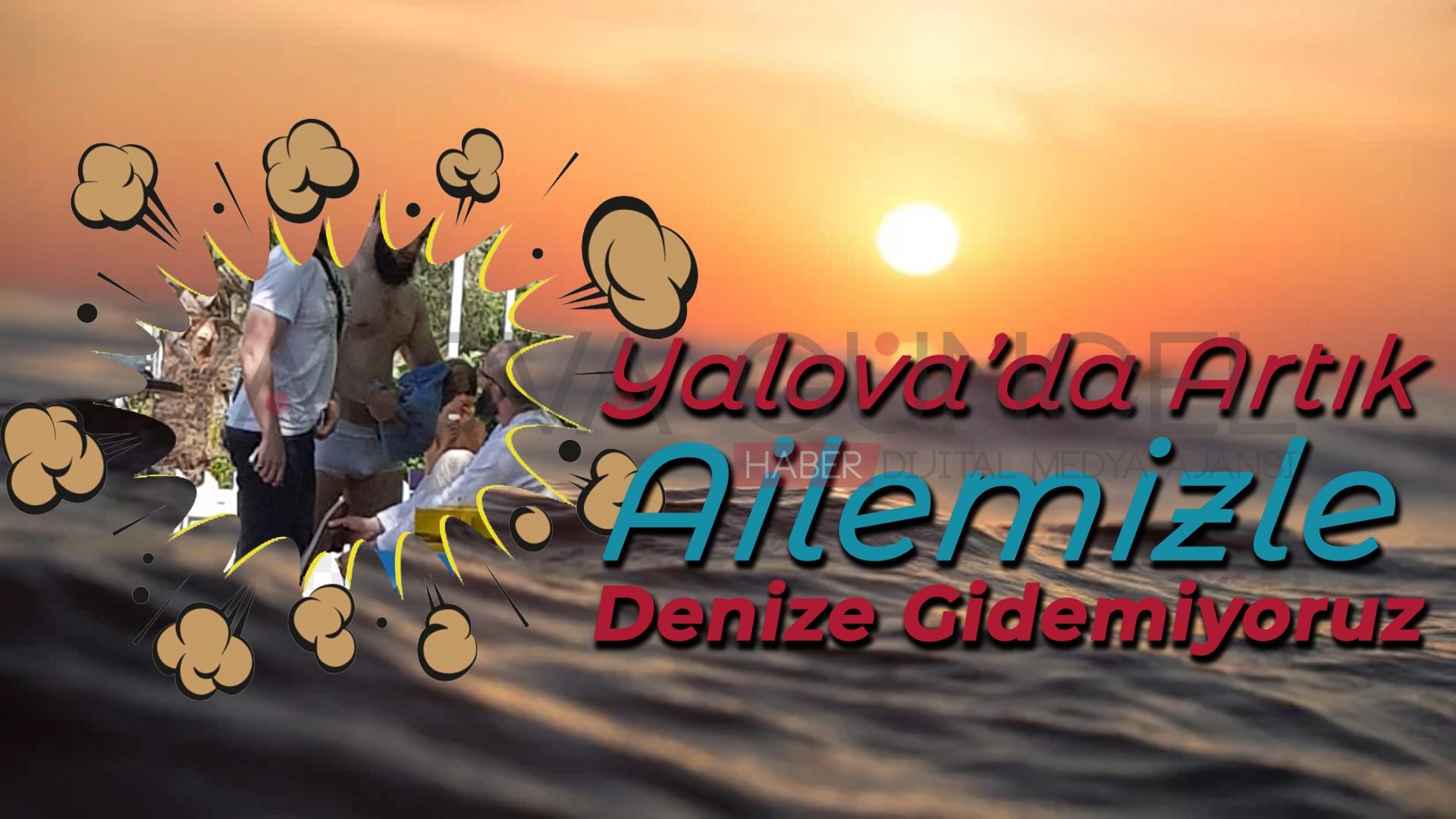 Yalova'da Artık Ailemizle Denize Gidemiyoruz